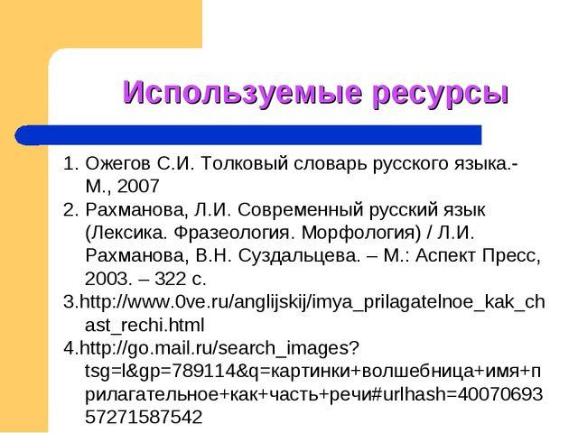 Используемые ресурсы 1. Ожегов С.И. Толковый словарь русского языка.- М., 200...