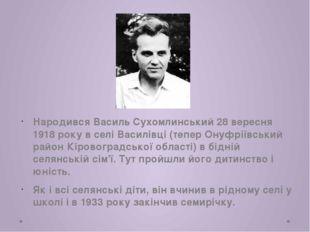 Народився Василь Сухомлинський 28 вересня 1918 року в селі Василівці (тепер О