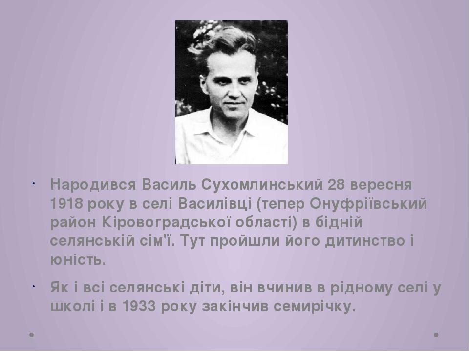 Народився Василь Сухомлинський 28 вересня 1918 року в селі Василівці (тепер О...