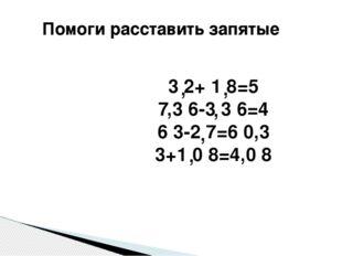 Помоги расставить запятые 3 2+ 1 8=5 7,3 6-3 3 6=4 6 3-2 7=6 0,3 3+1 0 8=4,0