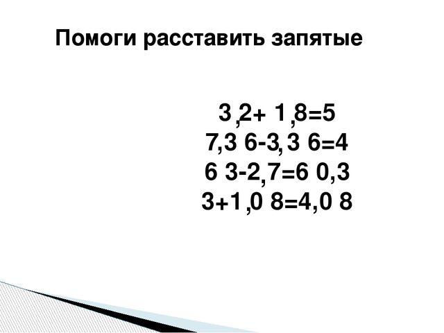 Помоги расставить запятые 3 2+ 1 8=5 7,3 6-3 3 6=4 6 3-2 7=6 0,3 3+1 0 8=4,0...