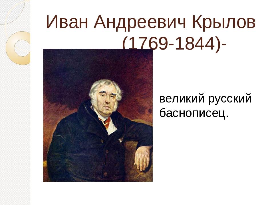Иван Андреевич Крылов (1769-1844)- великий русский баснописец.