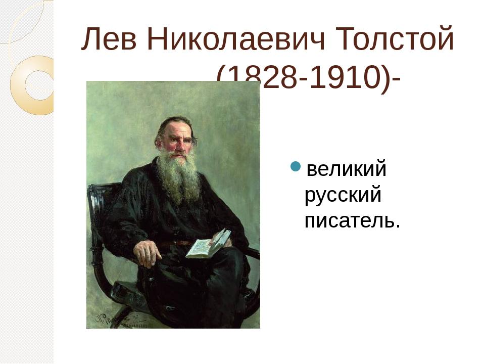 Лев Николаевич Толстой (1828-1910)- великий русский писатель.