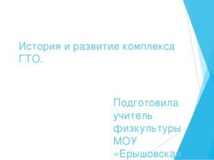 История и развитие комплекса ГТО. Подготовила учитель физкультуры МОУ «Ерышов