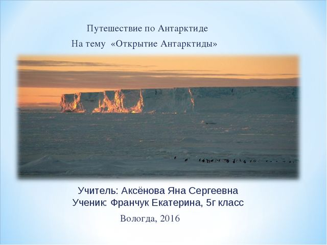 Путешествие по Антарктиде  На тему «Открытие Антарктиды»  Вологда, 2016 Учи...