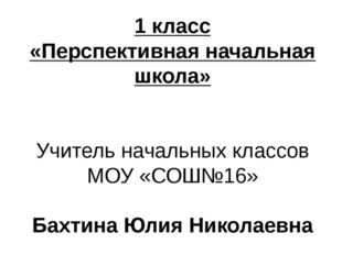 1 класс «Перспективная начальная школа» Учитель начальных классов МОУ «СОШ№16