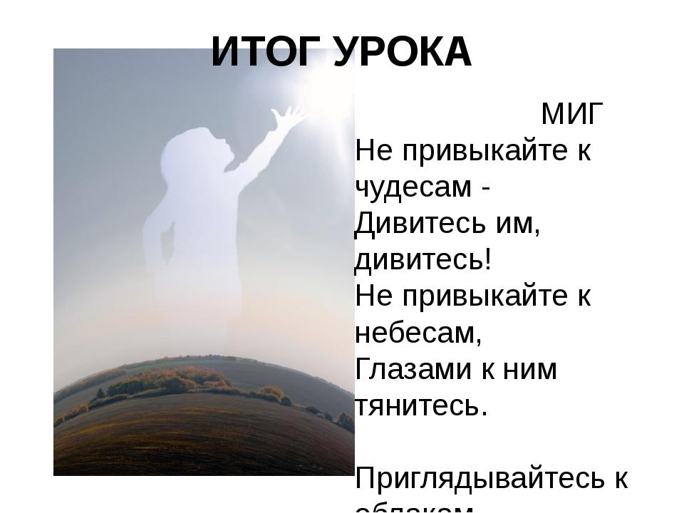 МИГ Не привыкайте к чудесам - Дивитесь им, дивитесь! Не привыкайте к небесам...
