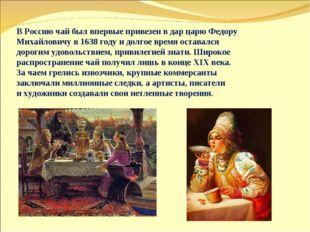 ВРоссию чай был впервые привезен вдар царю Федору Михайловичу в1638 году и