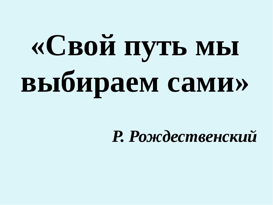 «Свой путь мы выбираем сами» Р. Рождественский