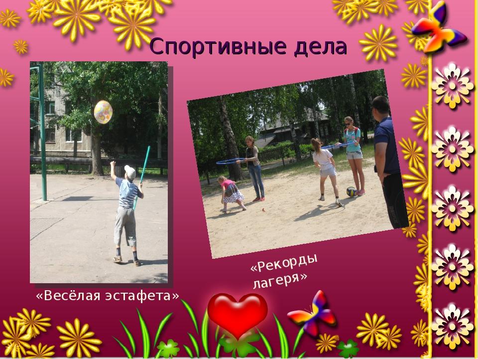 Спортивные дела «Рекорды лагеря» «Весёлая эстафета»