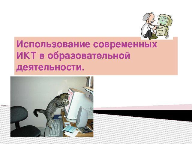 Использование современных ИКТ в образовательной деятельности.