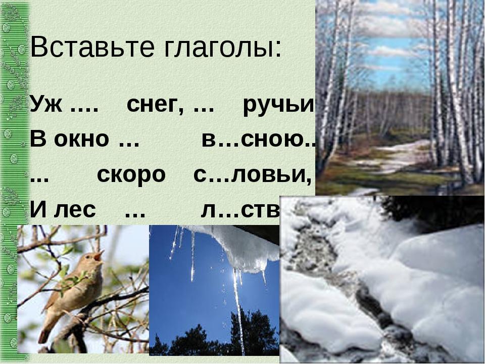 Вставьте глаголы: Уж…. снег, … ручьи, Вокно…  в…сною... ... скоро с…лов...