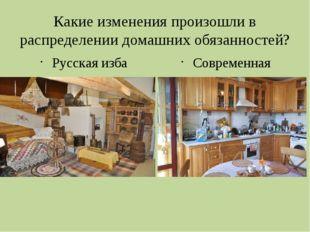 Какие изменения произошли в распределении домашних обязанностей? Русская изба