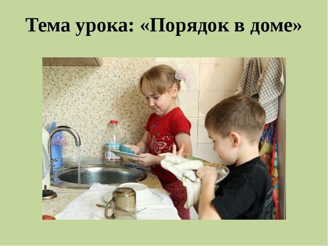 Тема урока: «Порядок в доме»