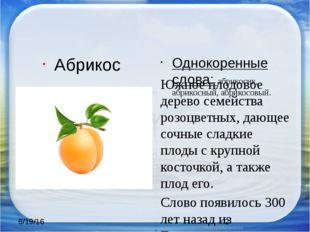 Абрикос Однокоренные слова: абрикосик, абрикосный, абрикосовый. Южное плодов
