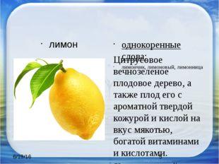 лимон однокоренные слова: лимончик, лимоновый, лимонница Цитрусовое вечнозел