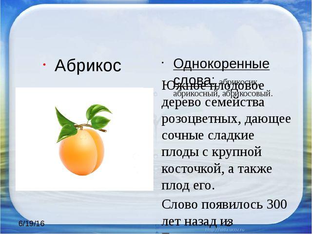 Абрикос Однокоренные слова: абрикосик, абрикосный, абрикосовый. Южное плодов...
