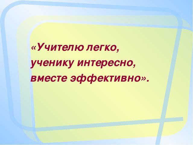 «Учителю легко, ученику интересно, вместе эффективно».