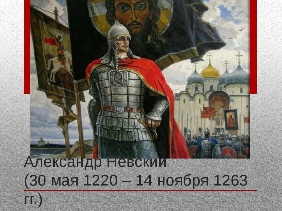 Александр Невский (30 мая 1220 – 14 ноября 1263 гг.)