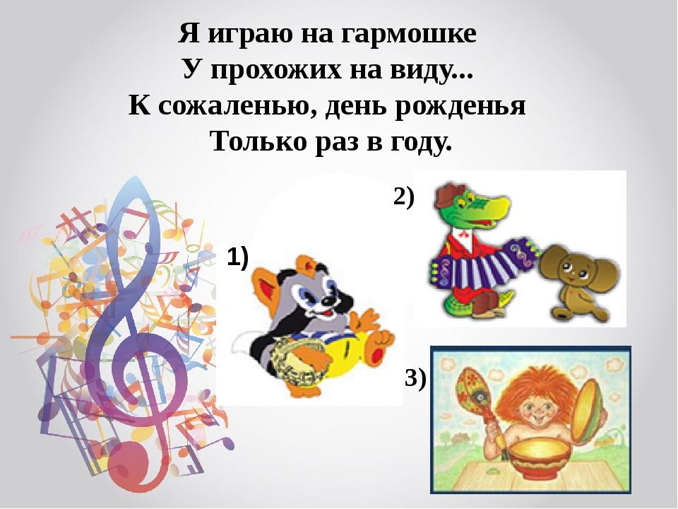 Я играю на гармошке У прохожих на виду... К сожаленью, день рожденья Толь...