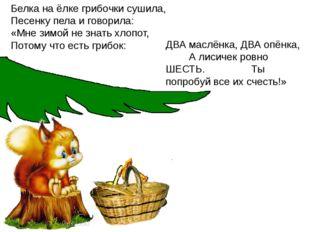 Белка на ёлке грибочки сушила, Песенку пела и говорила: «Мне зимой не знать х