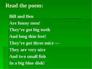 Read the poem: Bill and Ben Are funny men! They're got big teeth And long thi