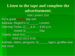 Listen to the tape and complete the advertisement: Visit London Zoo For a gre