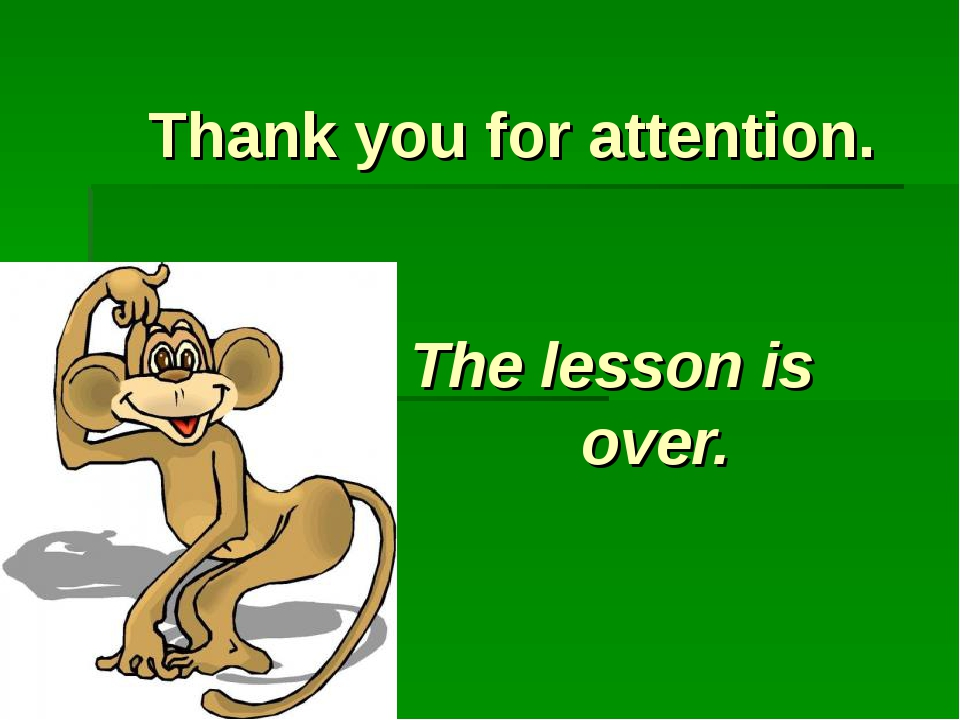 Thank you for attention. The lesson is  over.
