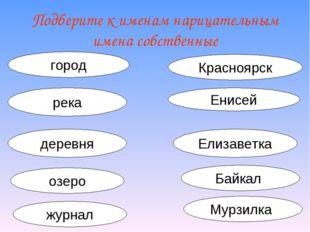 Подберите к именам нарицательным имена собственные город Красноярск река Енис