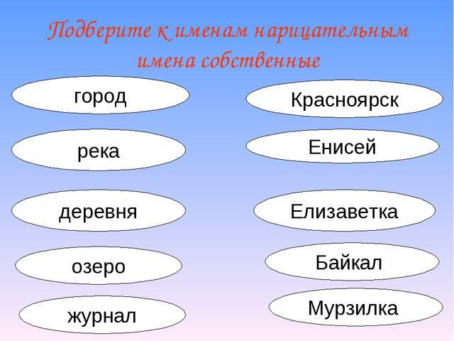 Подберите к именам нарицательным имена собственные город Красноярск река Енис...