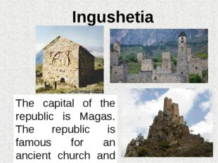 Ingushetia The capital of the republic is Magas. The republic is famous for a