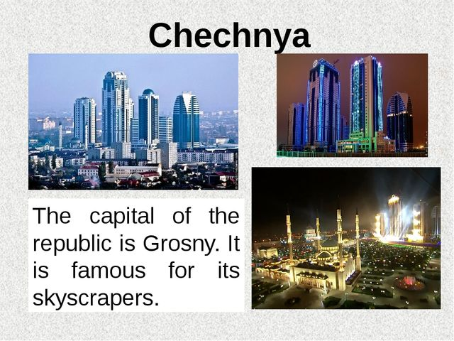 Chechnya The capital of the republic is Grosny. It is famous for its skyscrap...