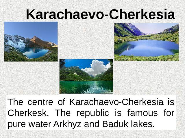 Karachaevo-Cherkesia The centre of Karachaevo-Cherkesia is Cherkesk. The repu...