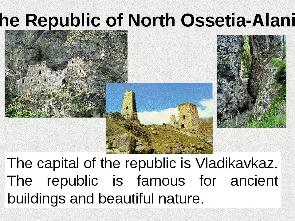 The Republic of North Ossetia-Alania The capital of the republic is Vladikavk...