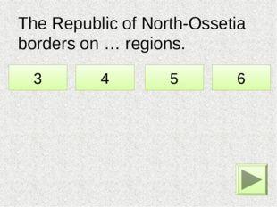 The Republic of North-Ossetia borders on … regions. 3 4 5 6