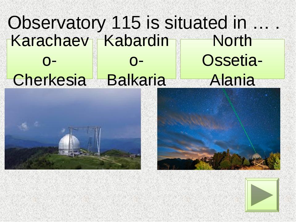 Observatory 115 is situated in … . Kabardino-Balkaria Karachaevo-Cherkesia No...
