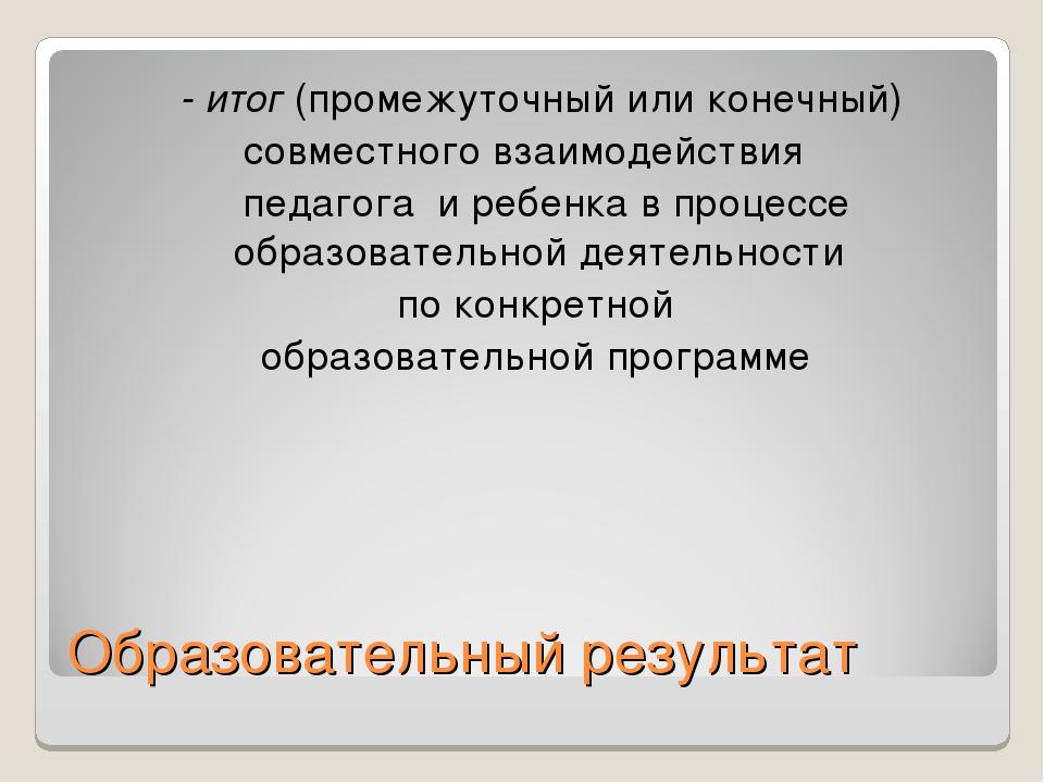 Образовательный результат - итог (промежуточный или конечный) совместного вза...