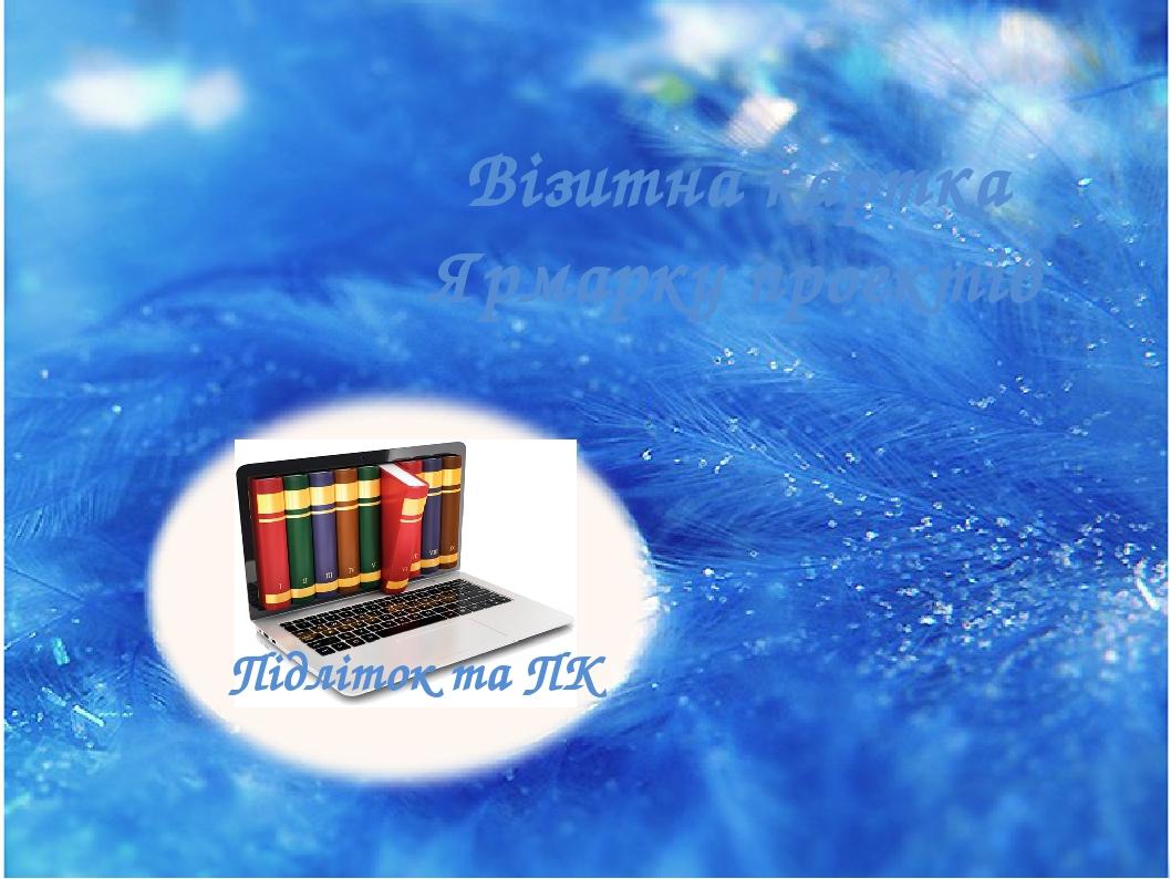 Візитна картка Ярмарку проектів Підліток та ПК