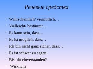 Речевые средства Wahrscheinlich/ vermutlich… Vielleicht/ bestimmt… Es kann se