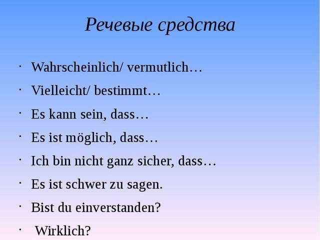 Речевые средства Wahrscheinlich/ vermutlich… Vielleicht/ bestimmt… Es kann se...