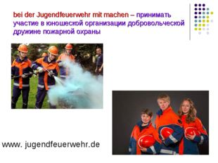 bei der Jugendfeuerwehr mit machen – принимать участие в юношеской организаци
