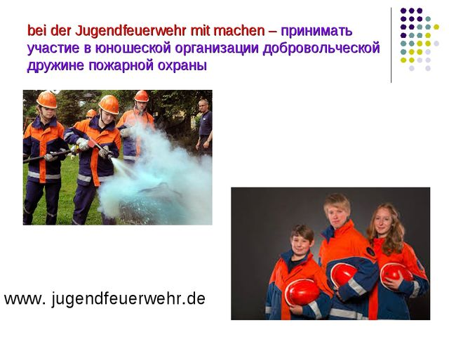 bei der Jugendfeuerwehr mit machen – принимать участие в юношеской организаци...