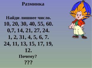 Разминка Найди лишнее число. 10, 20, 30, 40, 55, 60. 0,7, 14, 21, 27, 24. 1,