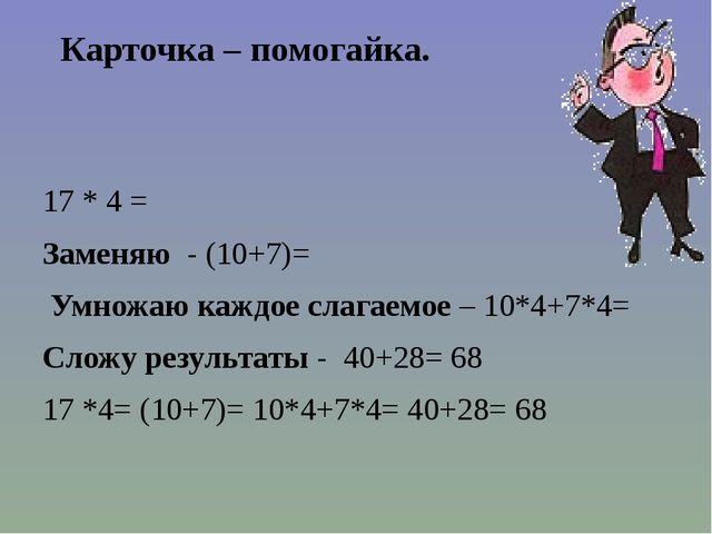 Карточка – помогайка. 17 * 4 = Заменяю - (10+7)= Умножаю каждое слагаемое – 1...