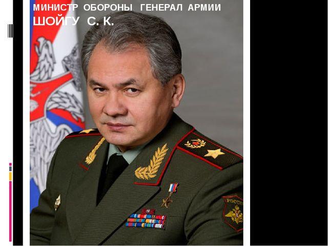МИНИСТР ОБОРОНЫ ГЕНЕРАЛ АРМИИ ШОЙГУ С. К.