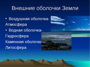 Внешние оболочки Земли Воздушная оболочка- Атмосфера Водная оболочка- Гидросф