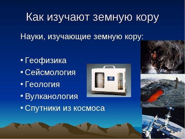 Как изучают земную кору Науки, изучающие земную кору: Геофизика Сейсмология Г...