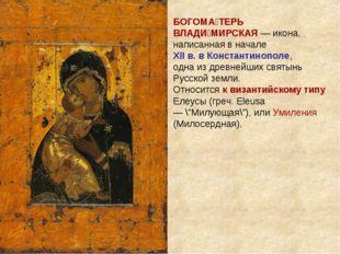 БОГОМА́ТЕРЬ ВЛАДИ́МИРСКАЯ — икона, написанная в начале XII в. в Константинопо