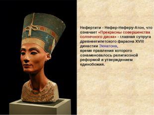 Нефертити - Нефер-Неферу-Атон, что означает «Прекрасны совершенства солнечног