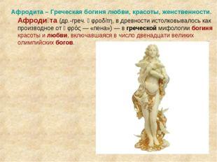 Афродита – Греческая богиня любви, красоты, женственности.  Афроди́та (